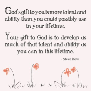 gods-gift-to-you-is-more-talent-and-ability-than-you-could-possibly-use-in-your-lifetimes